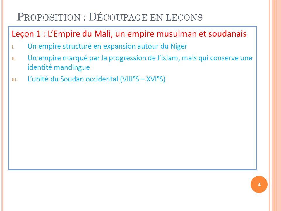 P ROPOSITION : D ÉCOUPAGE EN LEÇONS Leçon 1 : LEmpire du Mali, un empire musulman et soudanais I. Un empire structuré en expansion autour du Niger II.
