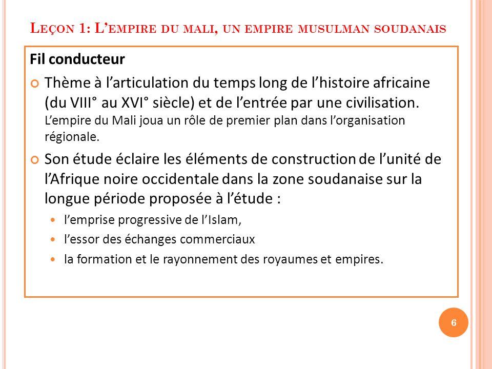 L EÇON 1: L EMPIRE DU MALI, UN EMPIRE MUSULMAN SOUDANAIS Fil conducteur Thème à larticulation du temps long de lhistoire africaine (du VIII° au XVI° s