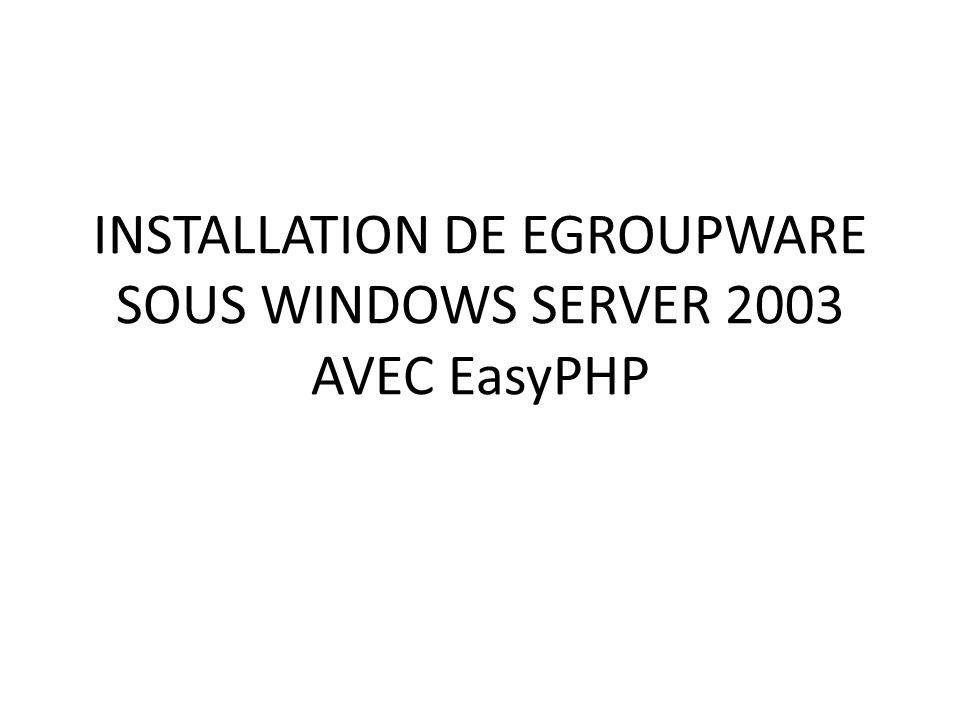 Les outils dinstallations Pour installer Egroupware, il faut disposer de certains outils: Un CD dinstallation de Windows server 2003 Télécharger easyPHP5 ou plus Télécharger les packages de Egroupware: eGroupware-1.6.003-2.zip eGroupware-gallery-1.6.003-2.zip eGroupware-icalsrv-1.6.003-2.zip egw-pear.tar.gz correspondant PEAR-1.9.3.tgz