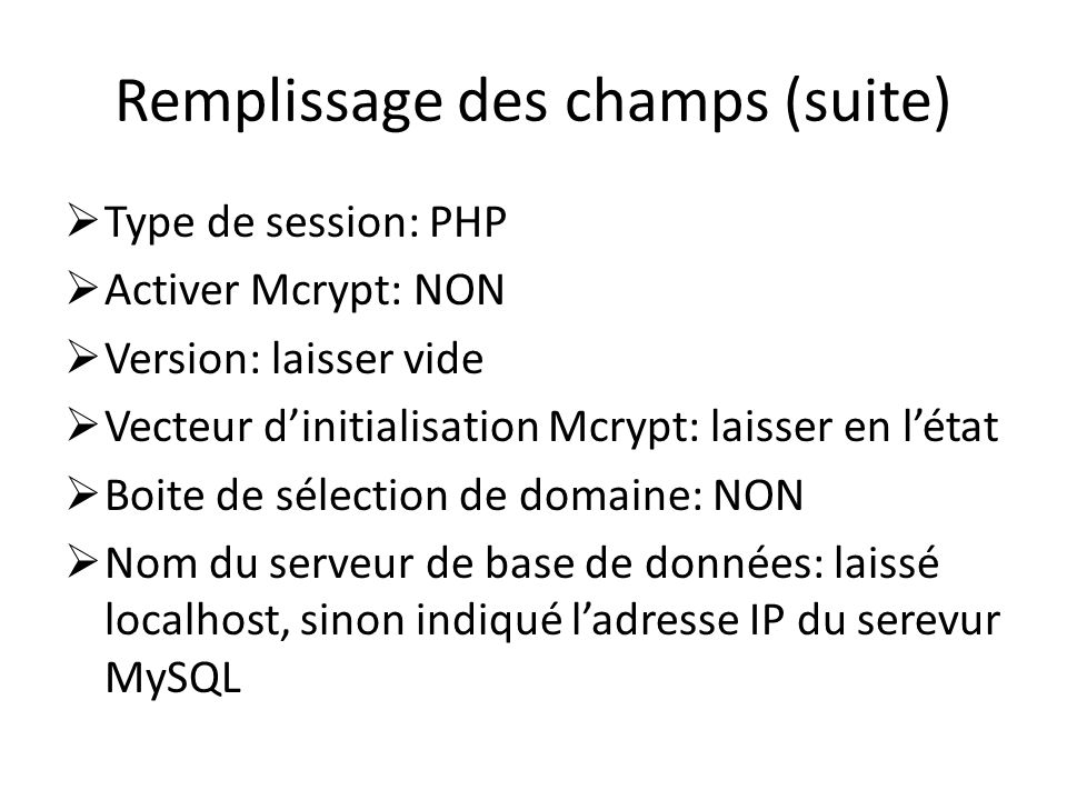 Remplissage des champs (suite) Type de session: PHP Activer Mcrypt: NON Version: laisser vide Vecteur dinitialisation Mcrypt: laisser en létat Boite d