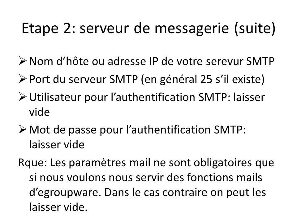 Etape 2: serveur de messagerie (suite) Nom dhôte ou adresse IP de votre serevur SMTP Port du serveur SMTP (en général 25 sil existe) Utilisateur pour
