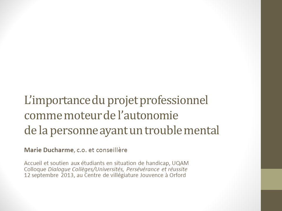 Limportance du projet professionnel comme moteur de lautonomie de la personne ayant un trouble mental Marie Ducharme, c.o.