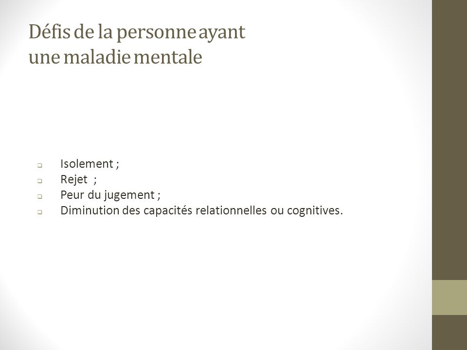 Défis de la personne ayant une maladie mentale Isolement ; Rejet ; Peur du jugement ; Diminution des capacités relationnelles ou cognitives.