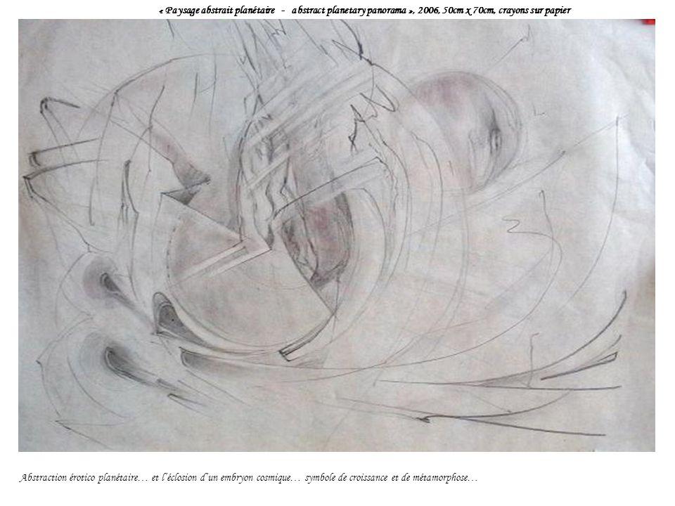 « Paysage abstrait planétaire - abstract planetary panorama », 2006, 50cm x 70cm, crayons sur papier Abstraction érotico planétaire… et léclosion dun embryon cosmique… symbole de croissance et de métamorphose…