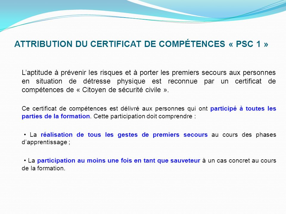 ATTRIBUTION DU CERTIFICAT DE COMPÉTENCES « PSC 1 » Laptitude à prévenir les risques et à porter les premiers secours aux personnes en situation de détresse physique est reconnue par un certificat de compétences de « Citoyen de sécurité civile ».
