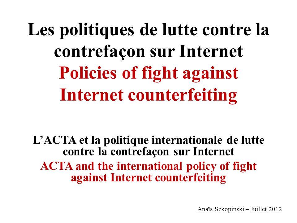 Les politiques de lutte contre la contrefaçon sur Internet Policies of fight against Internet counterfeiting LACTA et la politique internationale de l