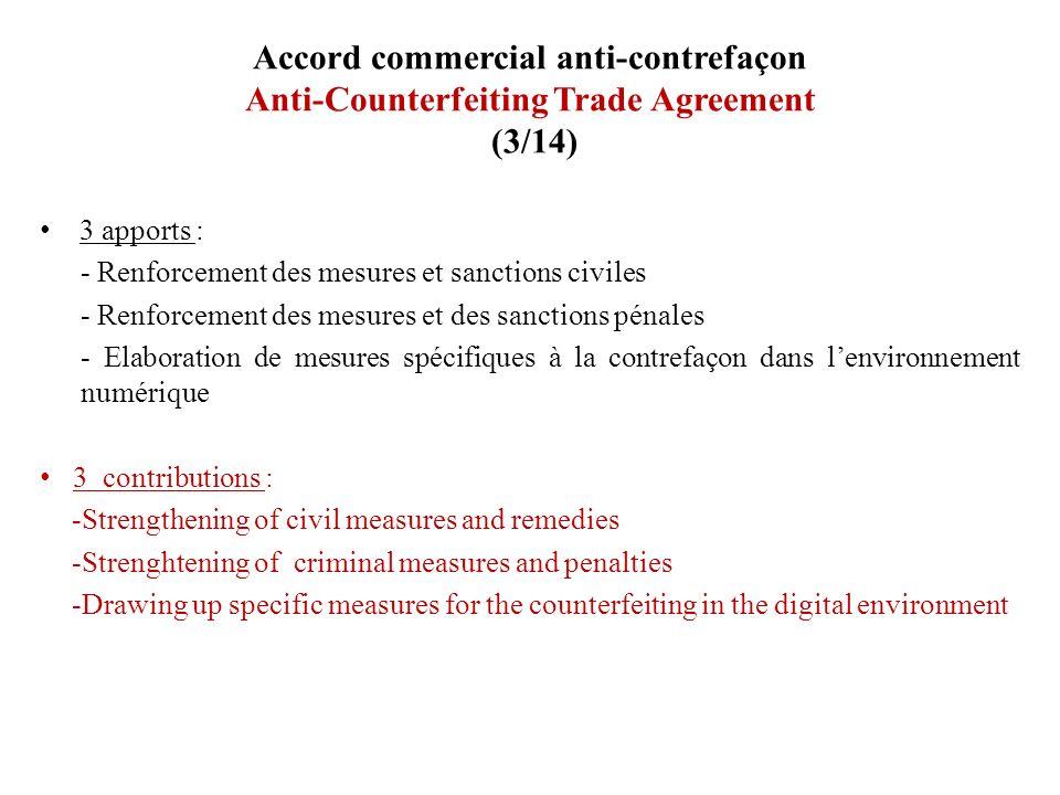 Accord commercial anti-contrefaçon Anti-Counterfeiting Trade Agreement (3/14) 3 apports : - Renforcement des mesures et sanctions civiles - Renforceme