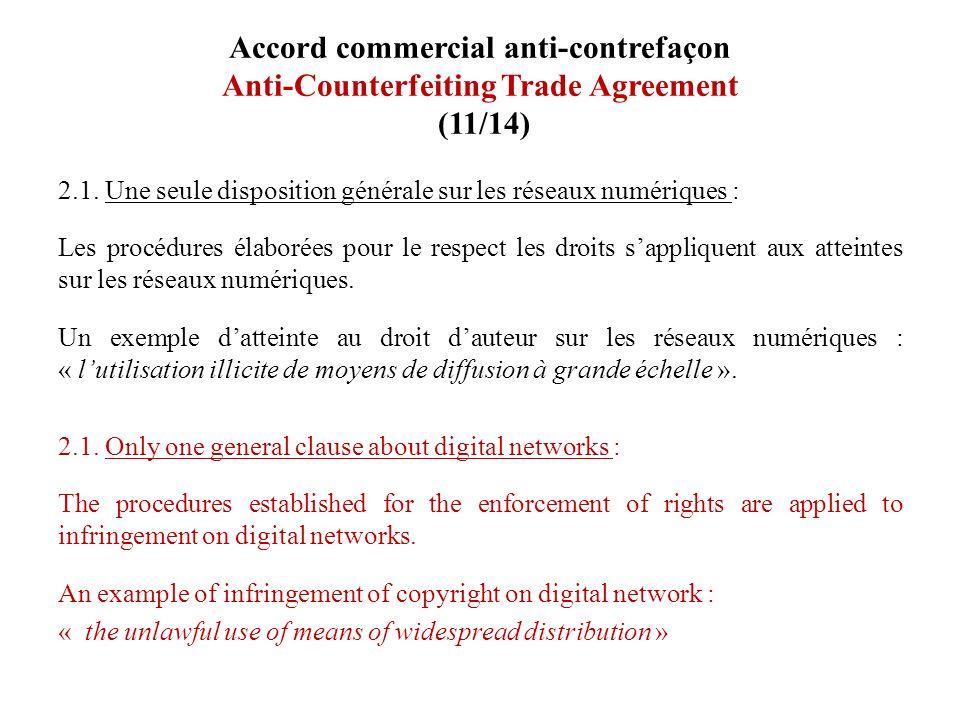 Accord commercial anti-contrefaçon Anti-Counterfeiting Trade Agreement (11/14) 2.1. Une seule disposition générale sur les réseaux numériques : Les pr