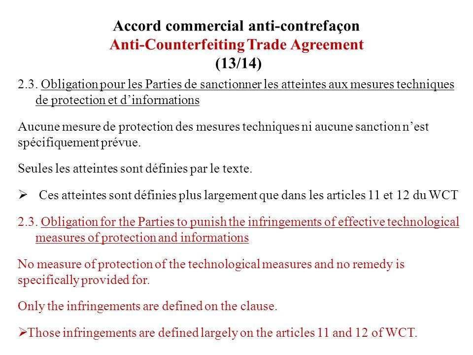 Accord commercial anti-contrefaçon Anti-Counterfeiting Trade Agreement (13/14) 2.3. Obligation pour les Parties de sanctionner les atteintes aux mesur