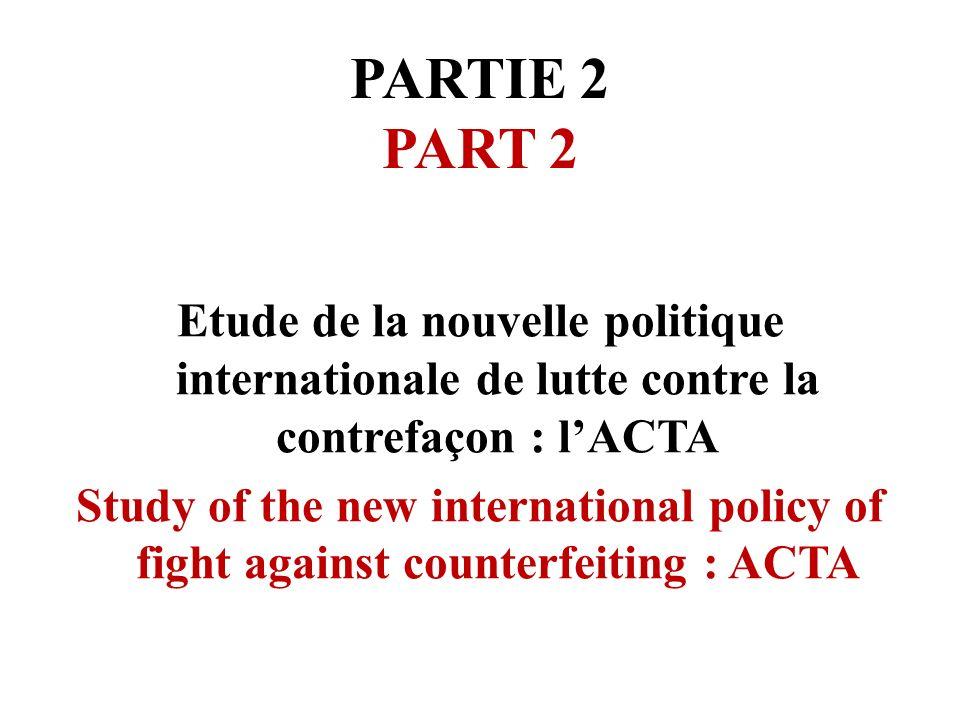 PARTIE 2 PART 2 Etude de la nouvelle politique internationale de lutte contre la contrefaçon : lACTA Study of the new international policy of fight ag