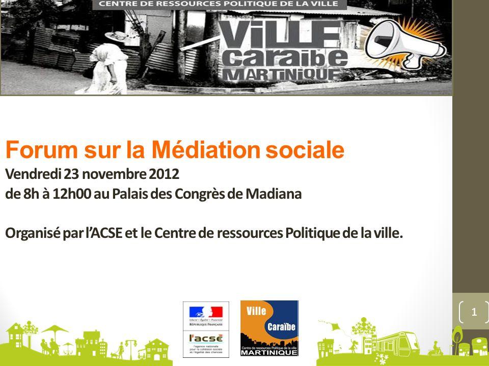 Forum sur la Médiation sociale Vendredi 23 novembre 2012 de 8h à 12h00 au Palais des Congrès de Madiana Organisé par lACSE et le Centre de ressources