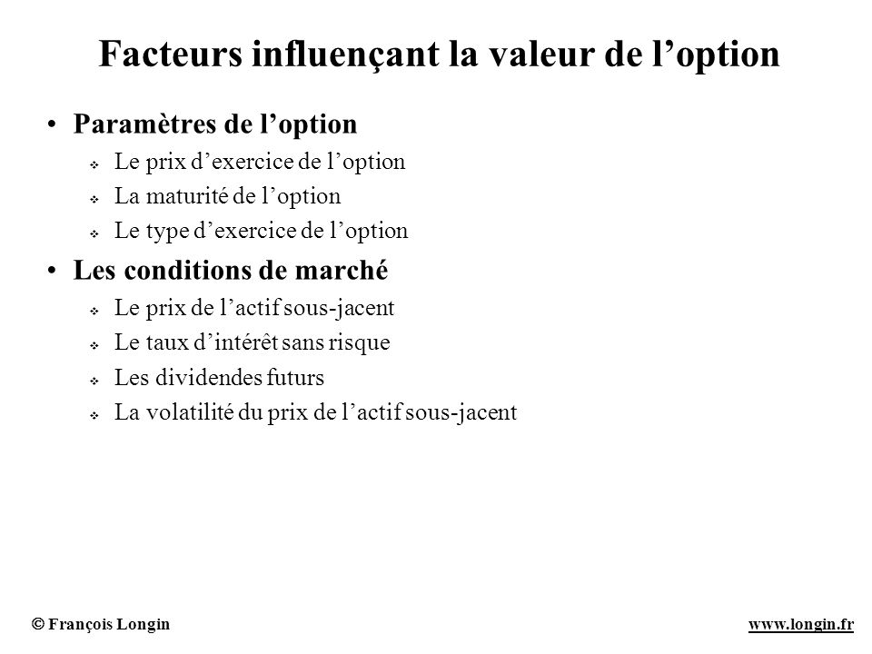 François Longin www.longin.frwww.longin.fr Facteurs influençant la valeur de loption Paramètres de loption Le prix dexercice de loption La maturité de