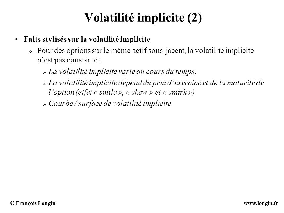 François Longin www.longin.frwww.longin.fr Volatilité implicite (2) Faits stylisés sur la volatilité implicite Pour des options sur le même actif sous