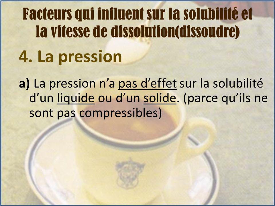 4. La pression a) La pression na pas deffet sur la solubilité dun liquide ou dun solide. (parce quils ne sont pas compressibles) Facteurs qui influent