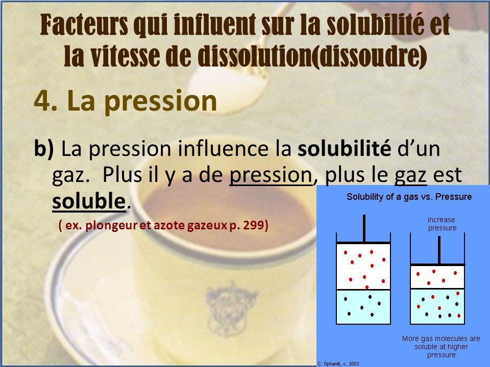 4. La pression b) La pression influence la solubilité dun gaz. Plus il y a de pression, plus le gaz est soluble. ( ex. plongeur et azote gazeux p. 299