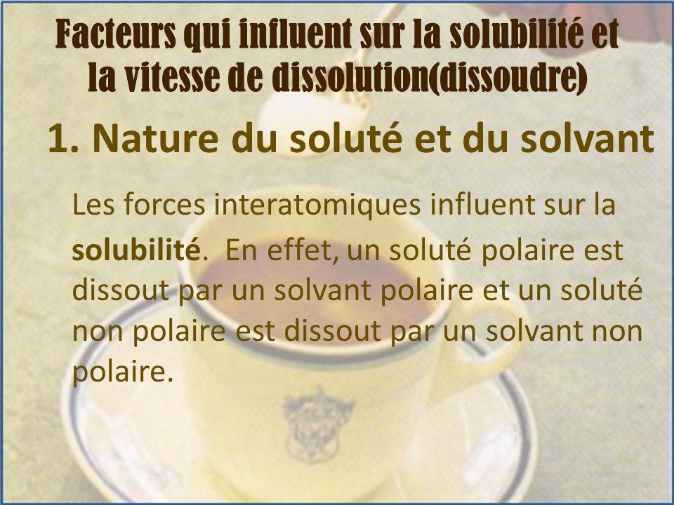 1. Nature du soluté et du solvant Les forces interatomiques influent sur la solubilité. En effet, un soluté polaire est dissout par un solvant polaire