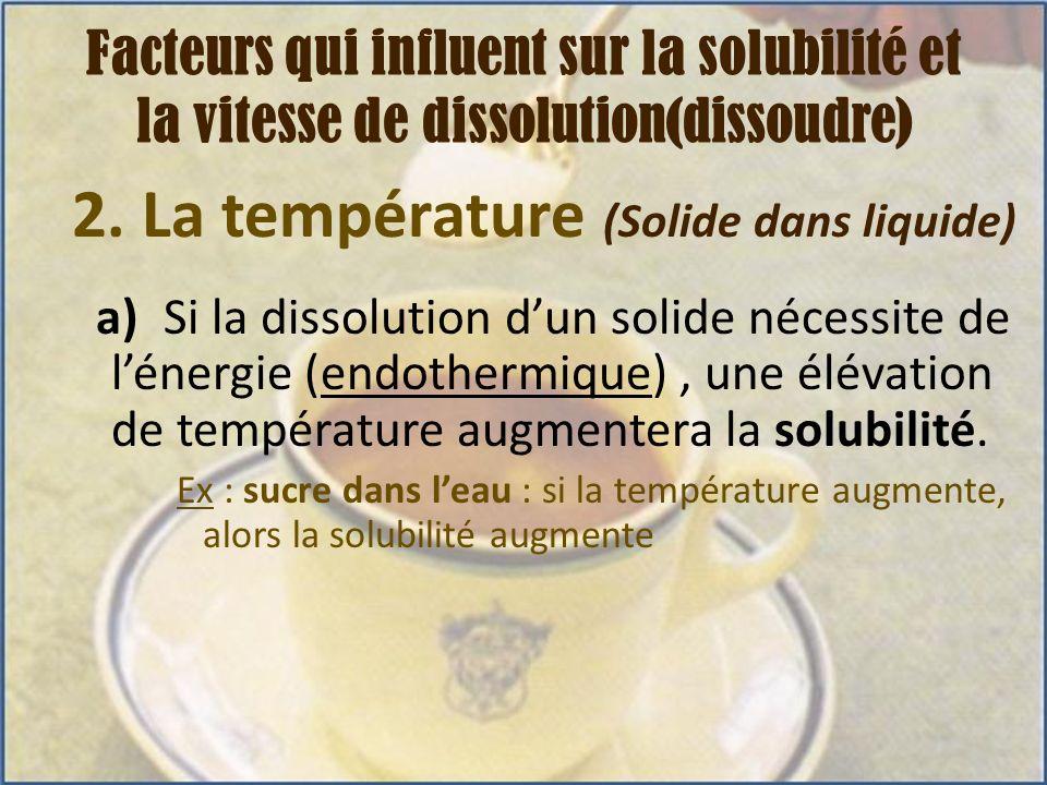 2. La température (Solide dans liquide) a) Si la dissolution dun solide nécessite de lénergie (endothermique), une élévation de température augmentera