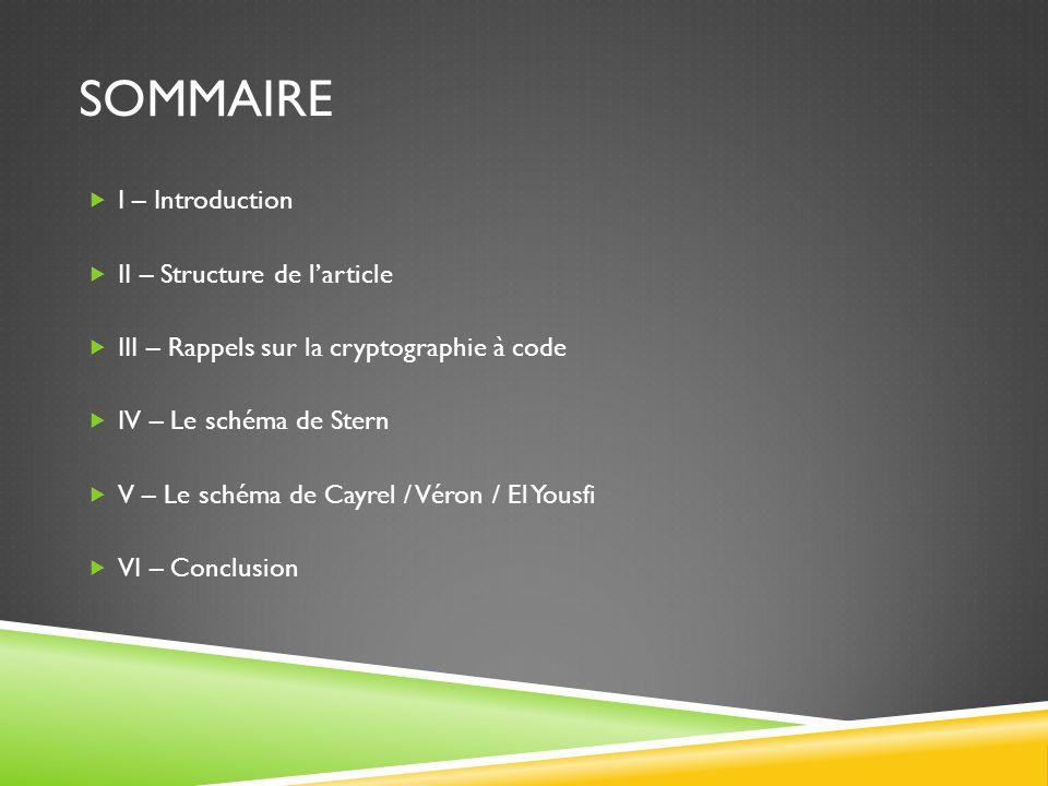 SOMMAIRE I – Introduction II – Structure de larticle III – Rappels sur la cryptographie à code IV – Le schéma de Stern V – Le schéma de Cayrel / Véron / El Yousfi VI – Conclusion