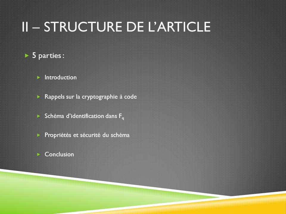 II – STRUCTURE DE LARTICLE 5 parties : Introduction Rappels sur la cryptographie à code Schéma didentification dans F q Propriétés et sécurité du schéma Conclusion