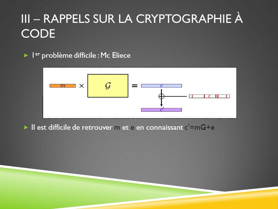 III – RAPPELS SUR LA CRYPTOGRAPHIE À CODE 1 er problème difficile : Mc Eliece Il est difficile de retrouver m et e en connaissant c=mG+e