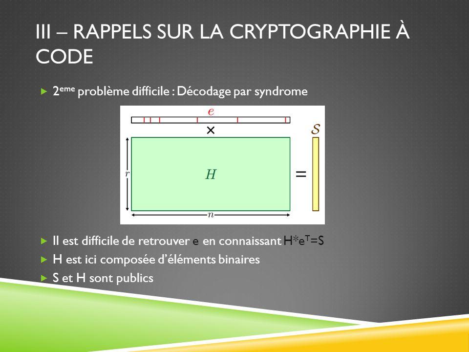 III – RAPPELS SUR LA CRYPTOGRAPHIE À CODE 2 eme problème difficile : Décodage par syndrome Il est difficile de retrouver e en connaissant H*e T =S H est ici composée déléments binaires S et H sont publics