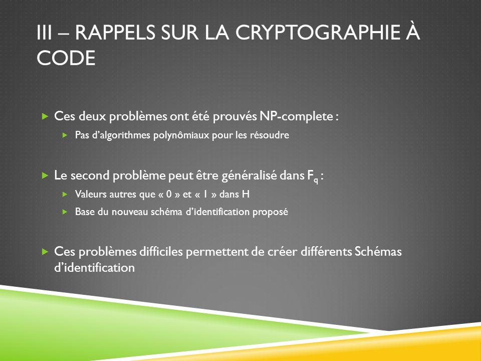 III – RAPPELS SUR LA CRYPTOGRAPHIE À CODE Ces deux problèmes ont été prouvés NP-complete : Pas dalgorithmes polynômiaux pour les résoudre Le second pr