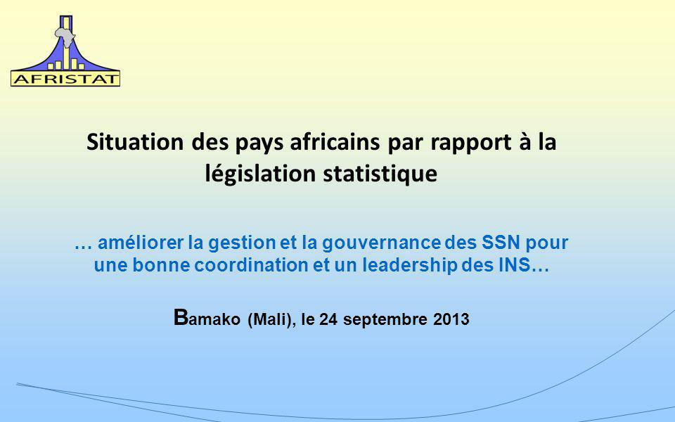 Situation des pays africains par rapport à la législation statistique … améliorer la gestion et la gouvernance des SSN pour une bonne coordination et un leadership des INS… B amako (Mali), le 24 septembre 2013