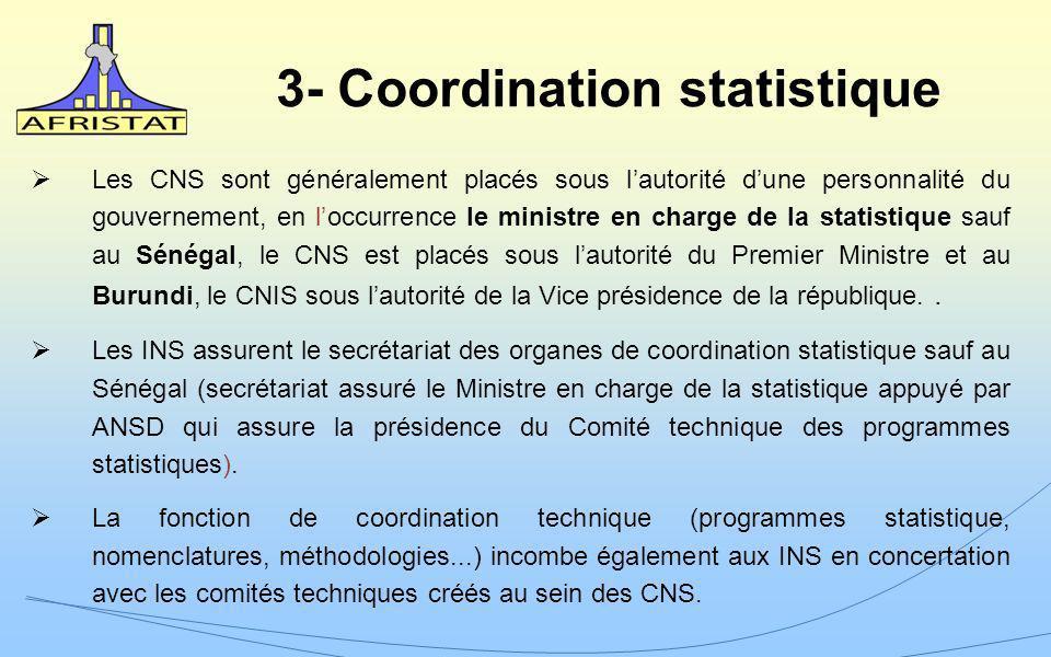 3- Coordination statistique Les CNS sont généralement placés sous lautorité dune personnalité du gouvernement, en loccurrence le ministre en charge de la statistique sauf au Sénégal, le CNS est placés sous lautorité du Premier Ministre et au Burundi, le CNIS sous lautorité de la Vice présidence de la république..
