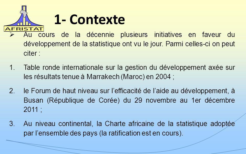 1- Contexte Au cours de la décennie plusieurs initiatives en faveur du développement de la statistique ont vu le jour. Parmi celles-ci on peut citer :