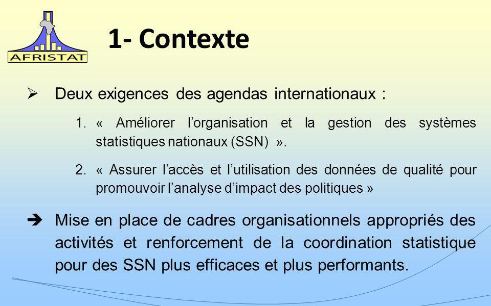 1- Contexte Deux exigences des agendas internationaux : 1.« Améliorer lorganisation et la gestion des systèmes statistiques nationaux (SSN) ». 2.« Ass
