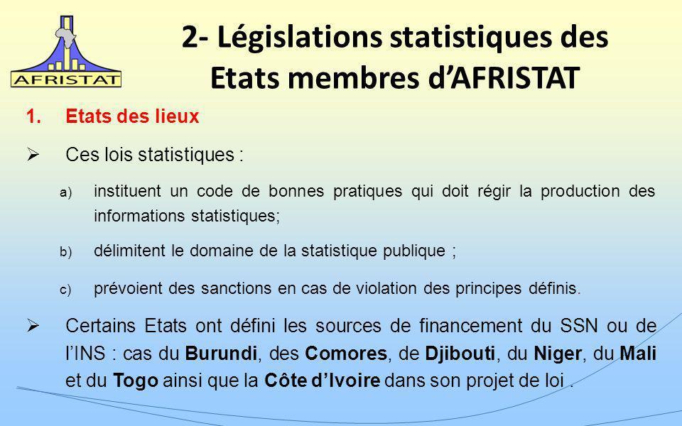 2- Législations statistiques des Etats membres dAFRISTAT 1.Etats des lieux Ces lois statistiques : a) instituent un code de bonnes pratiques qui doit régir la production des informations statistiques; b) délimitent le domaine de la statistique publique ; c) prévoient des sanctions en cas de violation des principes définis.