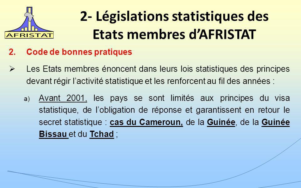 2- Législations statistiques des Etats membres dAFRISTAT 2.Code de bonnes pratiques Les Etats membres énoncent dans leurs lois statistiques des principes devant régir lactivité statistique et les renforcent au fil des années : a) Avant 2001, les pays se sont limités aux principes du visa statistique, de lobligation de réponse et garantissent en retour le secret statistique : cas du Cameroun, de la Guinée, de la Guinée Bissau et du Tchad ;