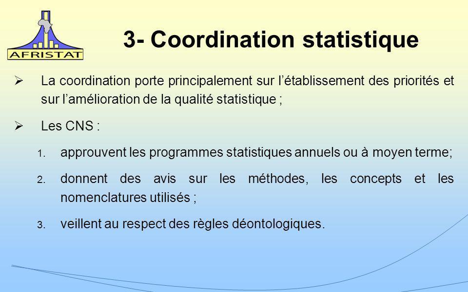 3- Coordination statistique La coordination porte principalement sur létablissement des priorités et sur lamélioration de la qualité statistique ; Les CNS : 1.