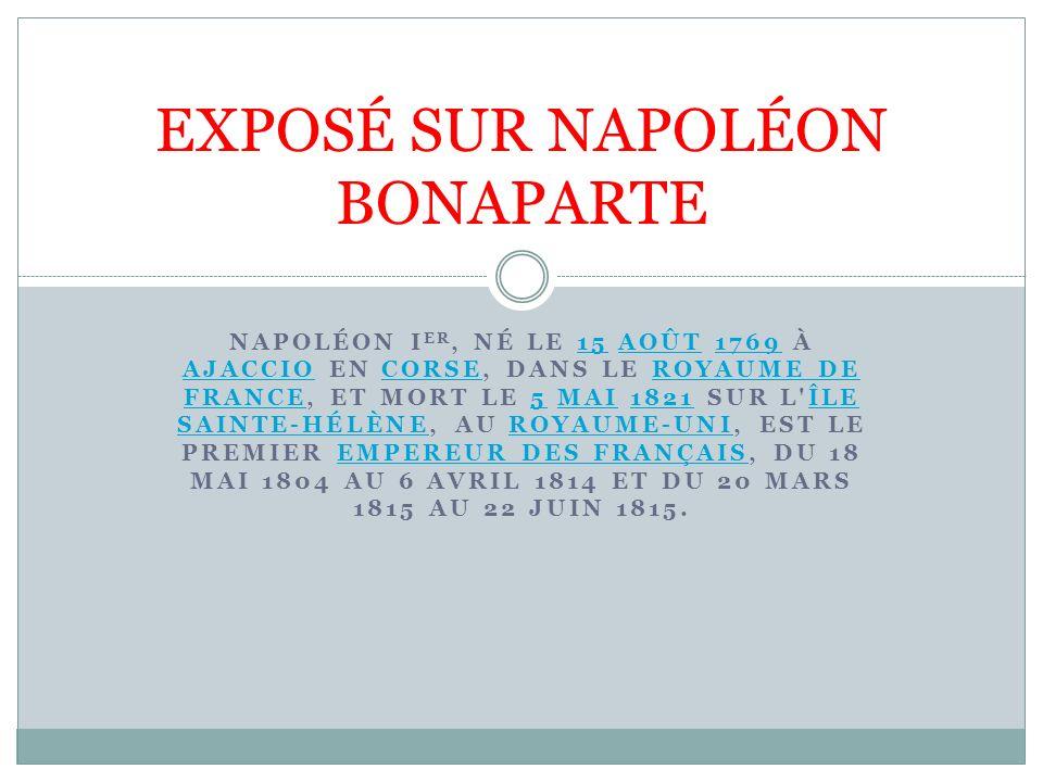 NAPOLÉON I ER, NÉ LE 15 AOÛT 1769 À AJACCIO EN CORSE, DANS LE ROYAUME DE FRANCE, ET MORT LE 5 MAI 1821 SUR L'ÎLE SAINTE-HÉLÈNE, AU ROYAUME-UNI, EST LE