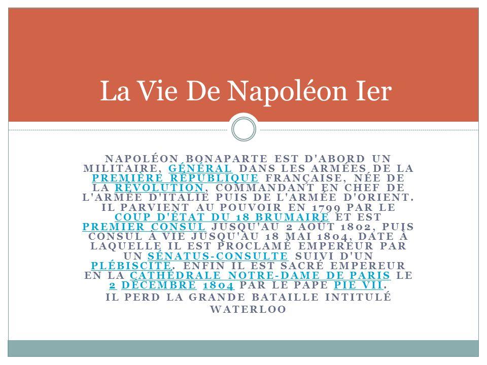 NAPOLÉON BONAPARTE EST D'ABORD UN MILITAIRE, GÉNÉRAL DANS LES ARMÉES DE LA PREMIÈRE RÉPUBLIQUE FRANÇAISE, NÉE DE LA RÉVOLUTION, COMMANDANT EN CHEF DE