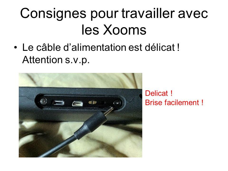Consignes pour travailler avec les Xooms Le câble dalimentation est délicat ! Attention s.v.p. Delicat ! Brise facilement !