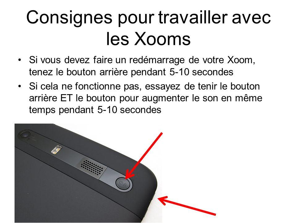 Consignes pour travailler avec les Xooms Si vous devez faire un redémarrage de votre Xoom, tenez le bouton arrière pendant 5-10 secondes Si cela ne fonctionne pas, essayez de tenir le bouton arrière ET le bouton pour augmenter le son en même temps pendant 5-10 secondes