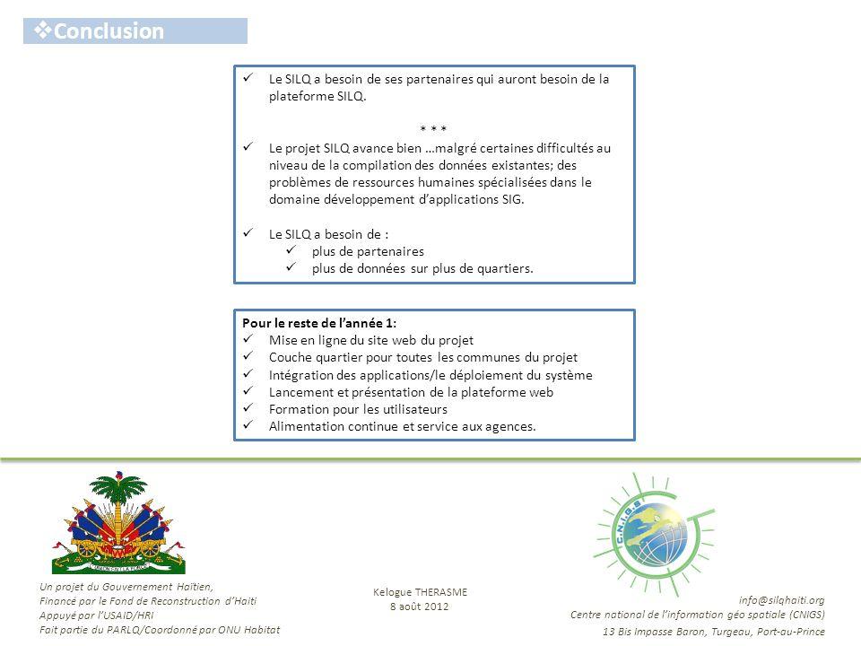 Remerciements Merci … info@silqhaiti.org Centre national de linformation géo spatiale (CNIGS) 13 Bis Impasse Baron, Turgeau, Port-au-Prince Un projet du Gouvernement Haïtien, Financé par le Fond de Reconstruction dHaiti Appuyé par lUSAID/HRI Fait partie du PARLQ/Coordonné par ONU Habitat Kelogue THERASME 8 août 2012