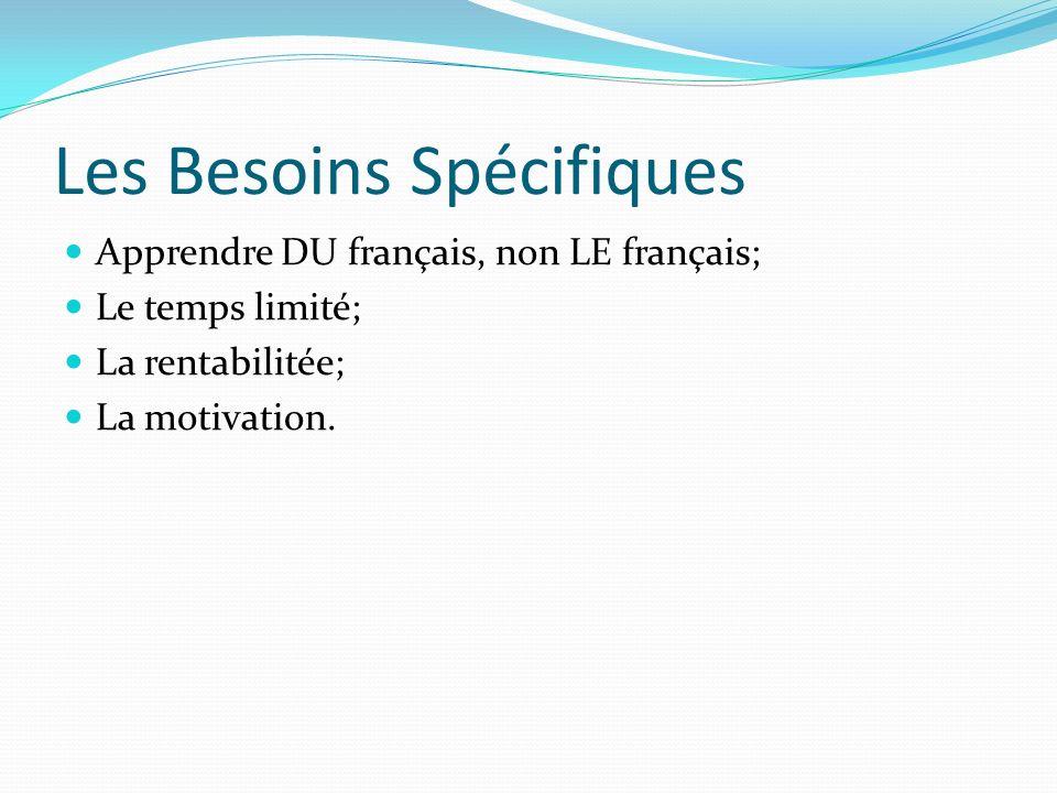 Les Besoins Spécifiques Apprendre DU français, non LE français; Le temps limité; La rentabilitée; La motivation.