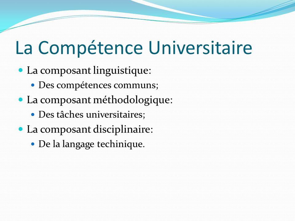 La Compétence Universitaire La composant linguistique: Des compétences communs; La composant méthodologique: Des tâches universitaires; La composant disciplinaire: De la langage techinique.