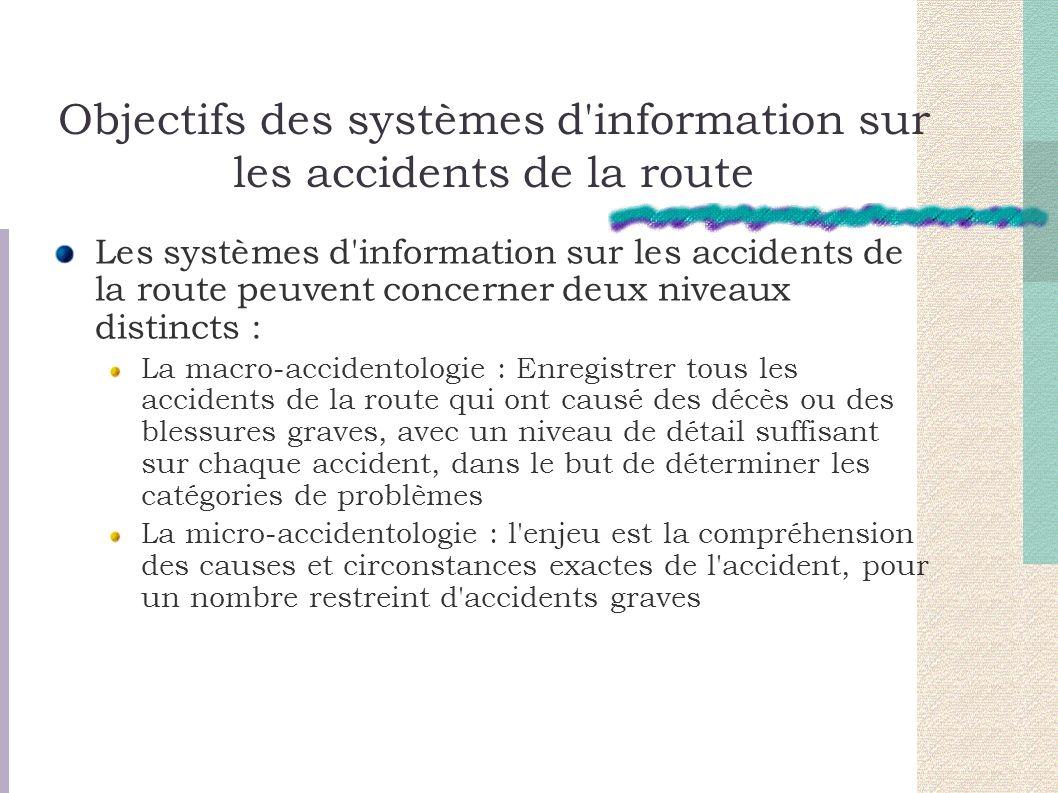 Objectifs des systèmes d information sur les accidents de la route Les systèmes d information sur les accidents de la route peuvent concerner deux niveaux distincts : La macro-accidentologie : Enregistrer tous les accidents de la route qui ont causé des décès ou des blessures graves, avec un niveau de détail suffisant sur chaque accident, dans le but de déterminer les catégories de problèmes La micro-accidentologie : l enjeu est la compréhension des causes et circonstances exactes de l accident, pour un nombre restreint d accidents graves