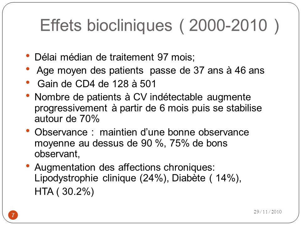 Effets biocliniques ( 2000-2010 ) Délai médian de traitement 97 mois; Age moyen des patients passe de 37 ans à 46 ans Gain de CD4 de 128 à 501 Nombre de patients à CV indétectable augmente progressivement à partir de 6 mois puis se stabilise autour de 70% Observance : maintien dune bonne observance moyenne au dessus de 90 %, 75% de bons observant, Augmentation des affections chroniques: Lipodystrophie clinique (24%), Diabète ( 14%), HTA ( 30.2%) 7 29/11/2010