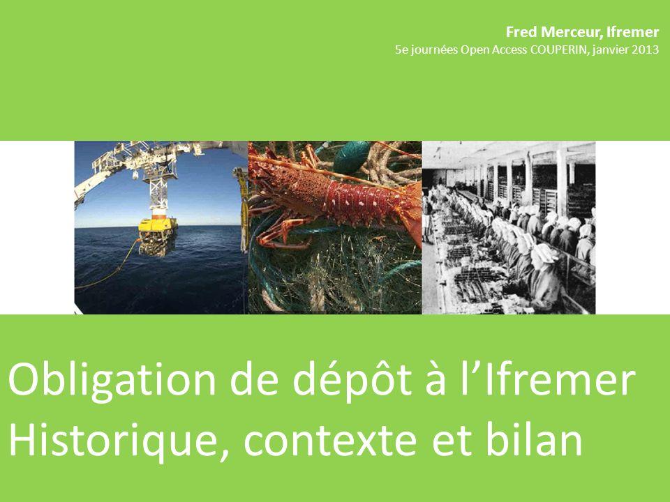 Fred Merceur, Ifremer 5e journées Open Access COUPERIN, janvier 2013 Obligation de dépôt à lIfremer Historique, contexte et bilan