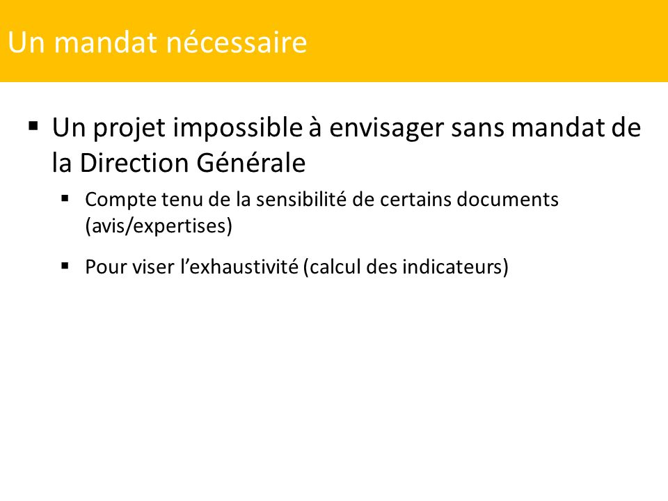 Un mandat nécessaire Un projet impossible à envisager sans mandat de la Direction Générale Compte tenu de la sensibilité de certains documents (avis/e