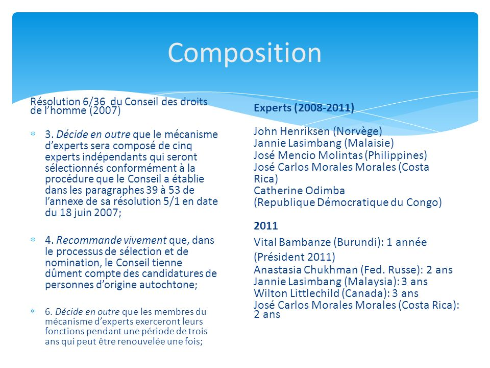 Composition Résolution 6/36 du Conseil des droits de lhomme (2007) 3. Décide en outre que le mécanisme dexperts sera composé de cinq experts indépenda