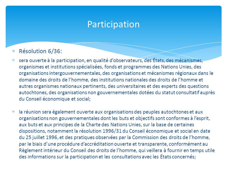 Résolution 6/36: sera ouverte à la participation, en qualité dobservateurs, des États, des mécanismes, organismes et institutions spécialisées, fonds et programmes des Nations Unies, des organisations intergouvernementales, des organisations et mécanismes régionaux dans le domaine des droits de lhomme, des institutions nationales des droits de lhomme et autres organismes nationaux pertinents, des universitaires et des experts des questions autochtones, des organisations non gouvernementales dotées du statut consultatif auprès du Conseil économique et social; la réunion sera également ouverte aux organisations des peuples autochtones et aux organisations non gouvernementales dont les buts et objectifs sont conformes à lesprit, aux buts et aux principes de la Charte des Nations Unies, sur la base de certaines dispositions, notamment la résolution 1996/31 du Conseil économique et social en date du 25 juillet 1996, et des pratiques observées par la Commission des droits de lhomme, par le biais dune procédure daccréditation ouverte et transparente, conformément au Règlement intérieur du Conseil des droits de lhomme, qui veillera à fournir en temps utile des informations sur la participation et les consultations avec les États concernés; Participation