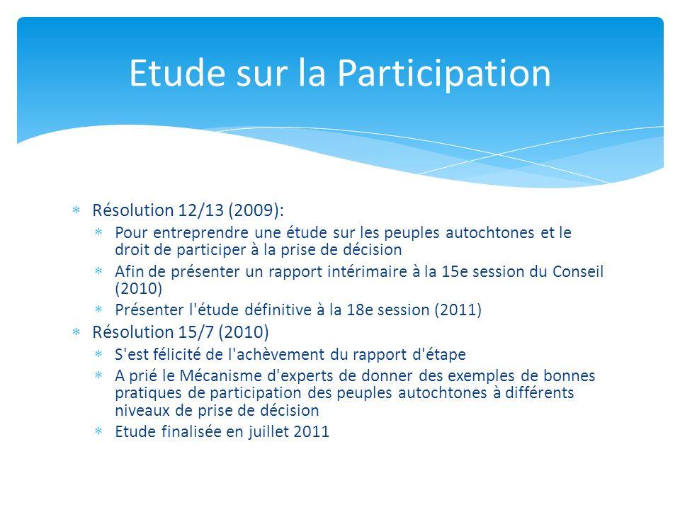 Résolution 12/13 (2009): Pour entreprendre une étude sur les peuples autochtones et le droit de participer à la prise de décision Afin de présenter un rapport intérimaire à la 15e session du Conseil (2010) Présenter l étude définitive à la 18e session (2011) Résolution 15/7 (2010) S est félicité de l achèvement du rapport d étape A prié le Mécanisme d experts de donner des exemples de bonnes pratiques de participation des peuples autochtones à différents niveaux de prise de décision Etude finalisée en juillet 2011 Etude sur la Participation