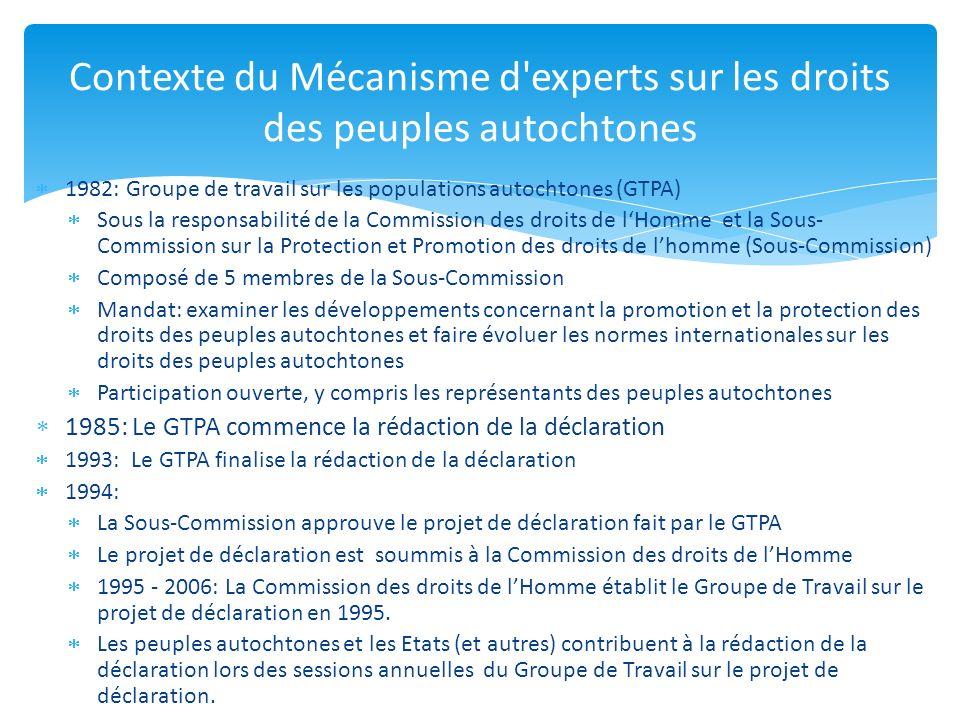 2006: Dissolution de la Commission des droits de lHomme (y compris organes subsidiaires tels que le GTPA) et son remplacement par le Conseil des Droits de lhomme La construction de linstitution du Conseil de droits de lHomme commence Approbation de la Déclaration au Conseil des droits de lHomme (Juin 2006) 2007: Accord sur la structure du Conseil des droits de lHomme et ses organes subsidiaires Mécanisme dexperts sur les droits des peuples autochtones est établi par le Conseil des droits de lHomme Adoption de la Déclaration des Nations Unies sur les droits des peuples autochtones lors de lAssemblée Générale (Sept 2007) Contexte du Mécanisme d experts sur les droits des peuples autochtones