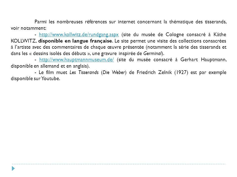Parmi les nombreuses références sur internet concernant la thématique des tisserands, voir notamment: - http://www.kollwitz.de/rundgang.aspx (site du musée de Cologne consacré à Käthe KOLLWITZ, disponible en langue française.