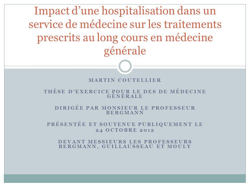 MARTIN COUTELLIER THÈSE DEXERCICE POUR LE DES DE MÉDECINE GÉNÉRALE DIRIGÉE PAR MONSIEUR LE PROFESSEUR BERGMANN PRÉSENTÉE ET SOUTENUE PUBLIQUEMENT LE 24 OCTOBRE 2012 DEVANT MESSIEURS LES PROFESSEURS BERGMANN, GUILLAUSSEAU ET MOULY Impact dune hospitalisation dans un service de médecine sur les traitements prescrits au long cours en médecine générale